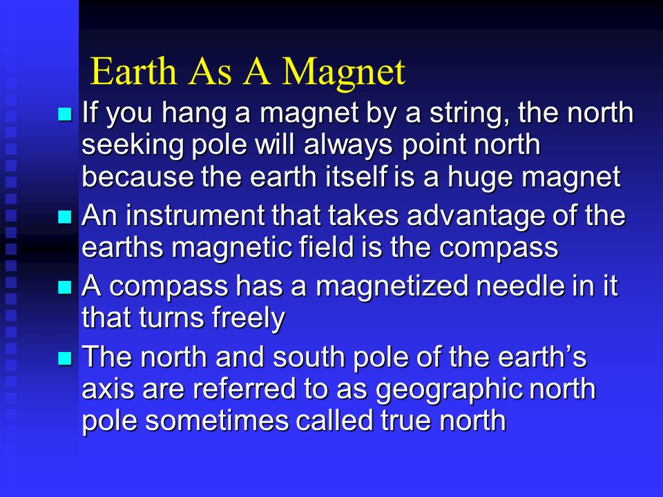 Earth As A Magnet If you hang a magnet by a string, the north seeking pole will always point north because the earth itself is a huge magnet.