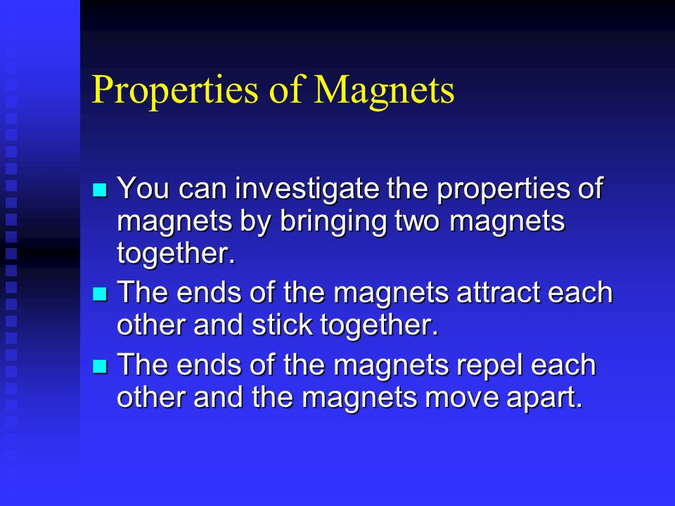 Properties of Magnets You can investigate the properties of magnets by bringing two magnets together.