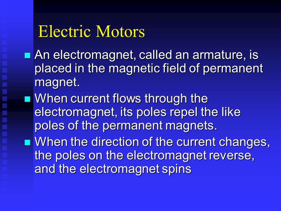 Electric Motors An electromagnet, called an armature, is placed in the magnetic field of permanent magnet.
