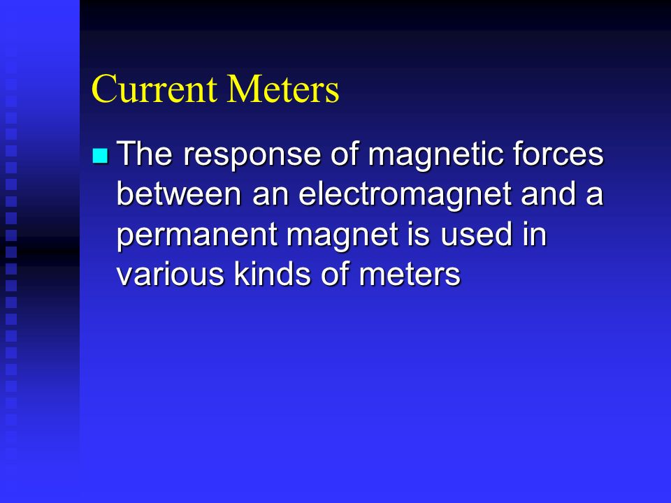 Current Meters The response of magnetic forces between an electromagnet and a permanent magnet is used in various kinds of meters.