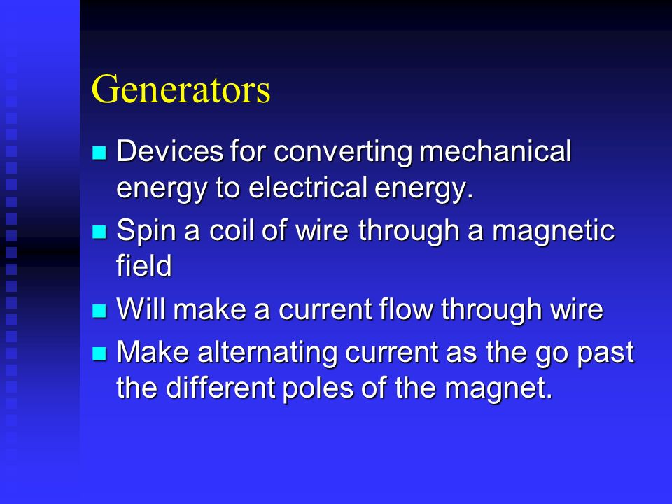 Generators Devices for converting mechanical energy to electrical energy. Spin a coil of wire through a magnetic field.
