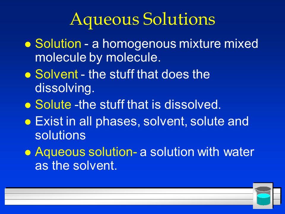 Aqueous Solutions Solution - a homogenous mixture mixed molecule by molecule. Solvent - the stuff that does the dissolving.