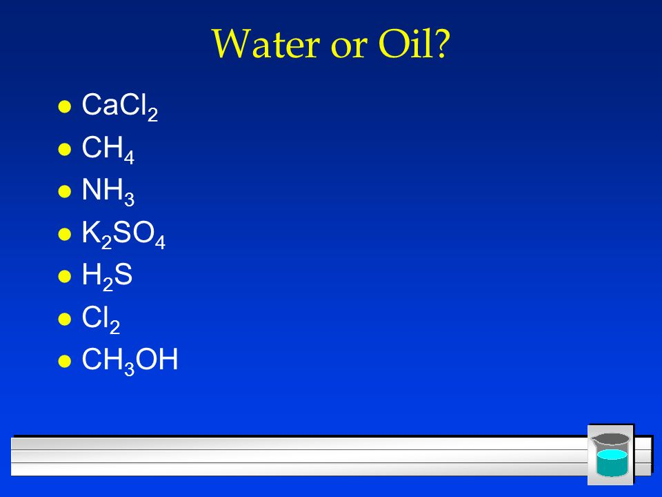 Water or Oil CaCl2 CH4 NH3 K2SO4 H2S Cl2 CH3OH