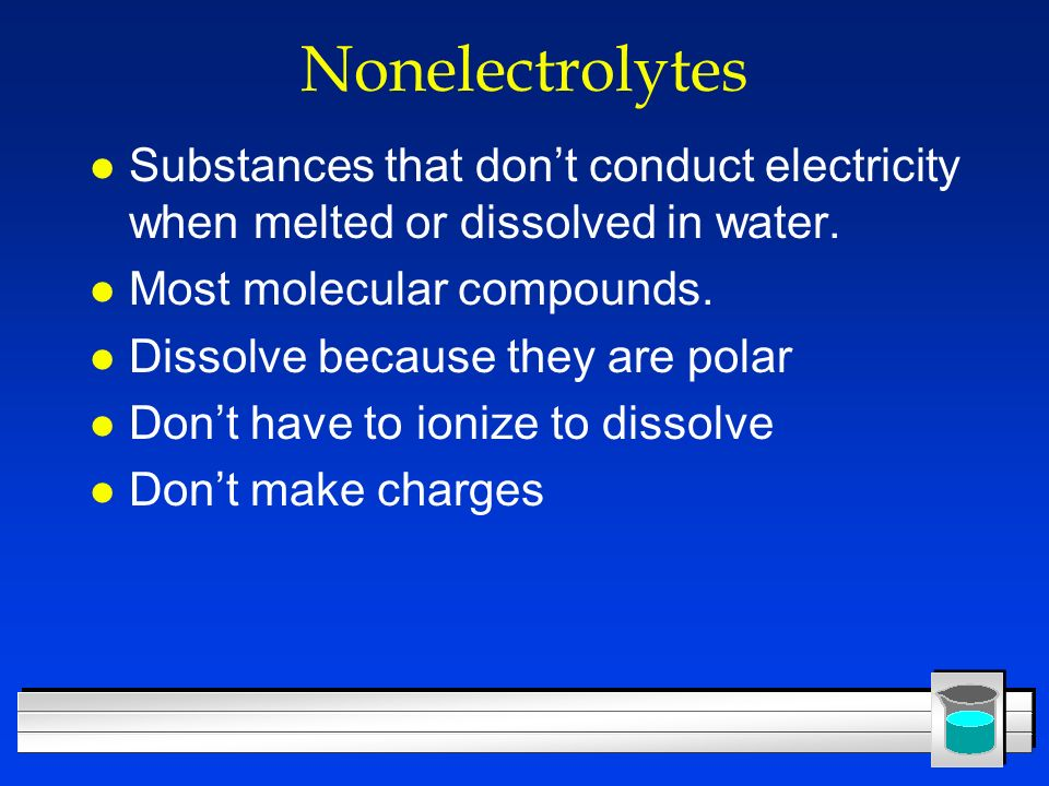Nonelectrolytes Substances that don't conduct electricity when melted or dissolved in water. Most molecular compounds.