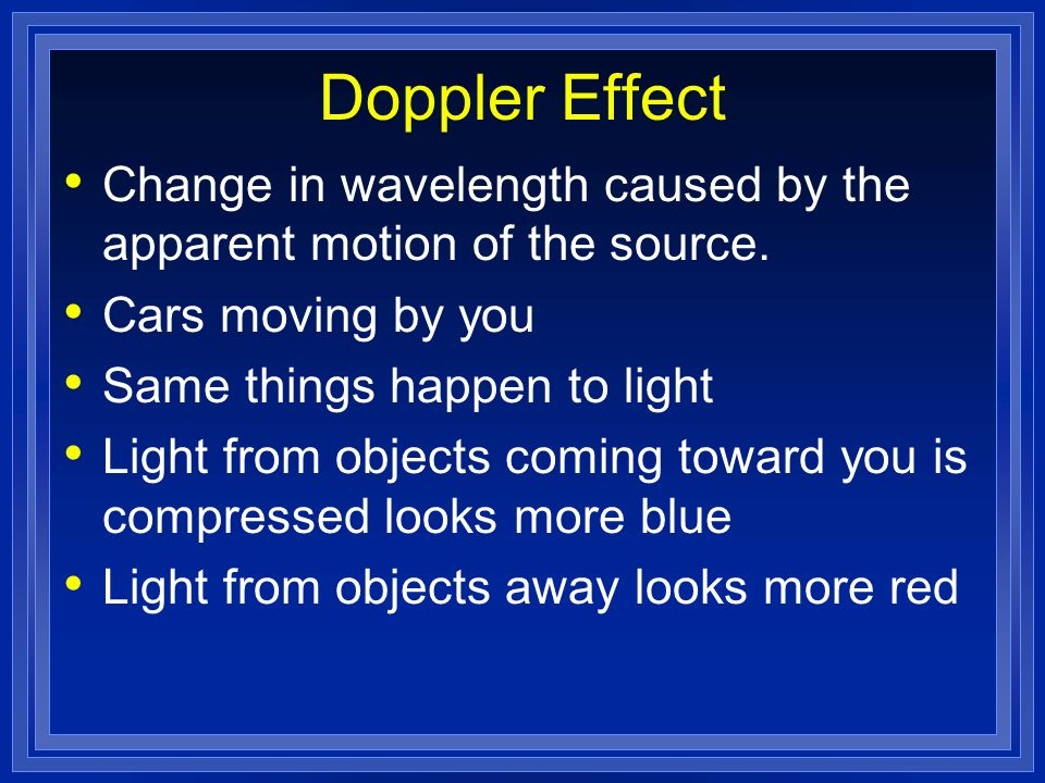 Doppler Effect Change in wavelength caused by the apparent motion of the source. Cars moving by you.