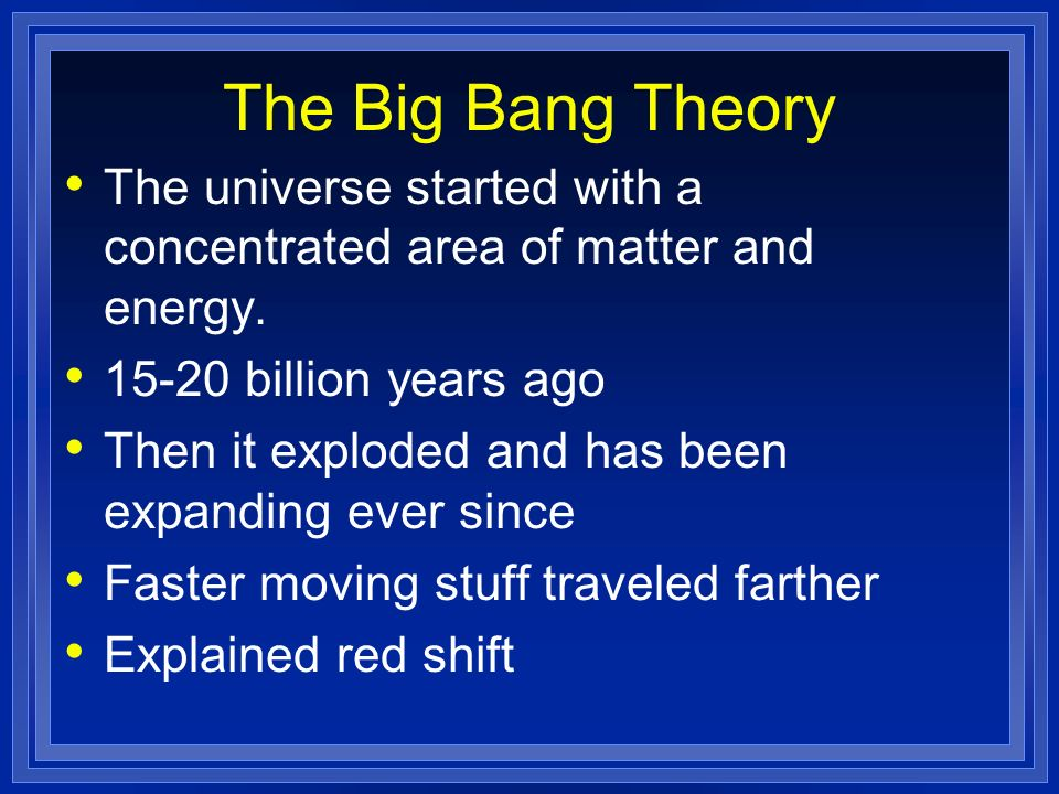 The Big Bang Theory The universe started with a concentrated area of matter and energy. 15-20 billion years ago.