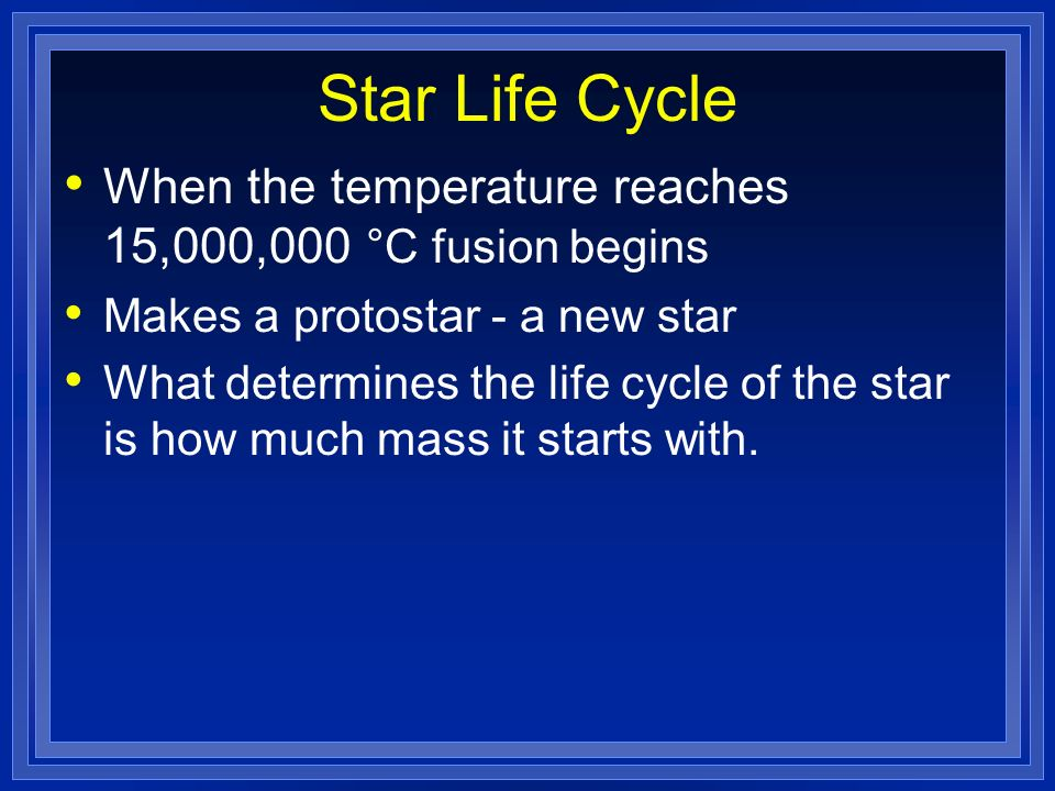 Star Life Cycle When the temperature reaches 15,000,000 °C fusion begins. Makes a protostar - a new star.
