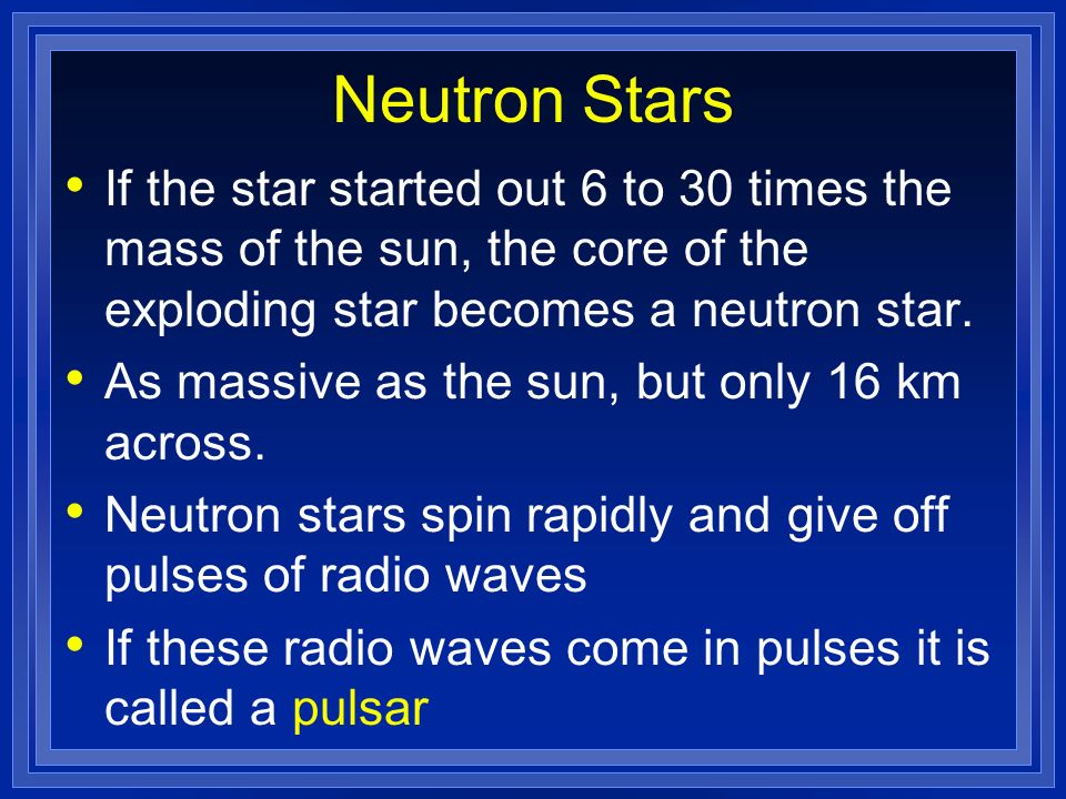 Neutron Stars If the star started out 6 to 30 times the mass of the sun, the core of the exploding star becomes a neutron star.