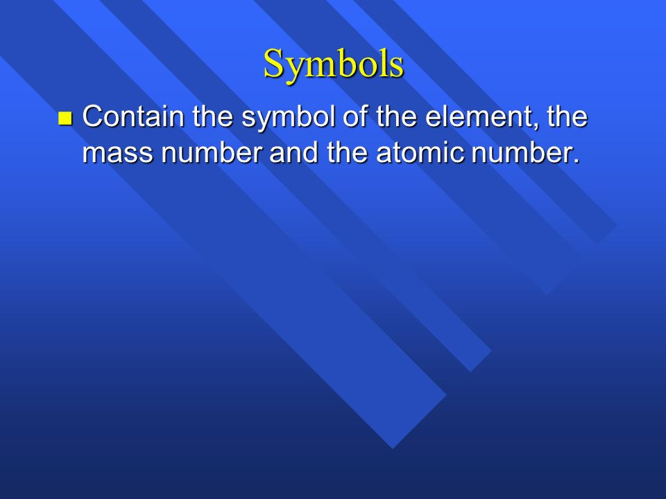 Symbols Contain the symbol of the element, the mass number and the atomic number.