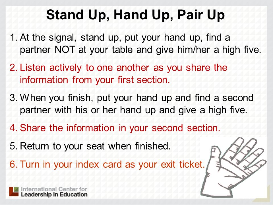 Stand Up, Hand Up, Pair Up At the signal, stand up, put your hand up, find a partner NOT at your table and give him/her a high five.