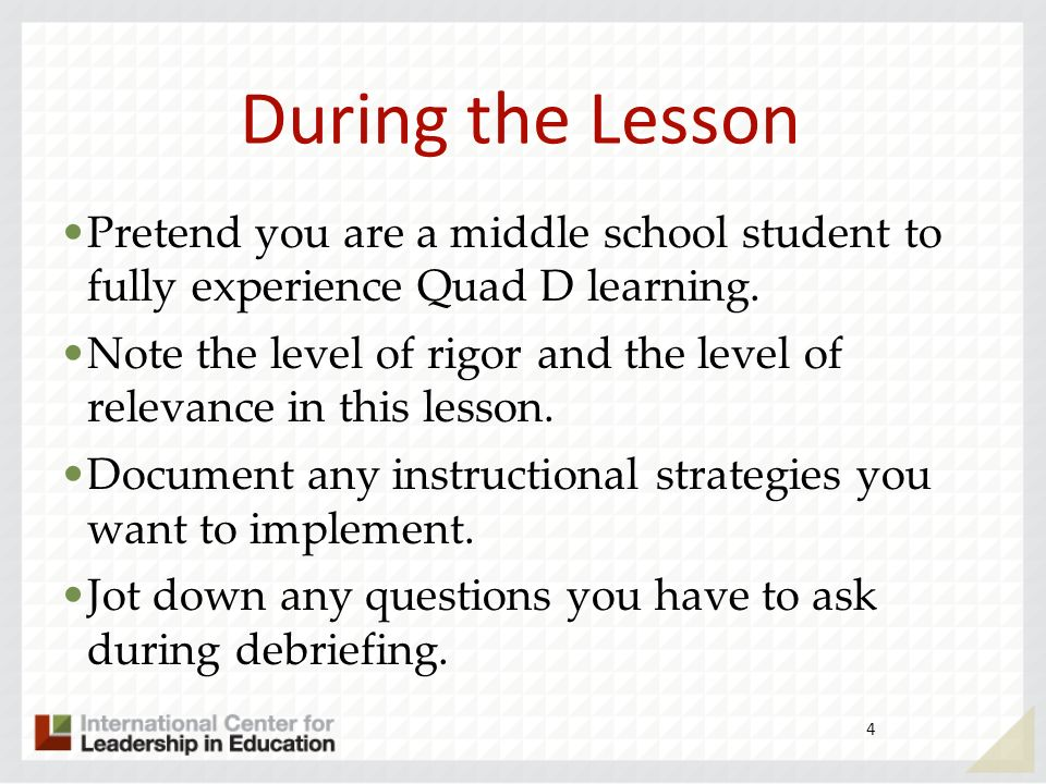 During the Lesson Pretend you are a middle school student to fully experience Quad D learning.