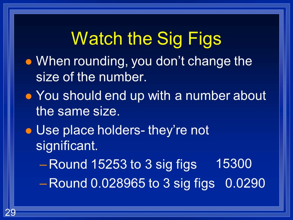 Watch the Sig Figs When rounding, you don't change the size of the number. You should end up with a number about the same size.