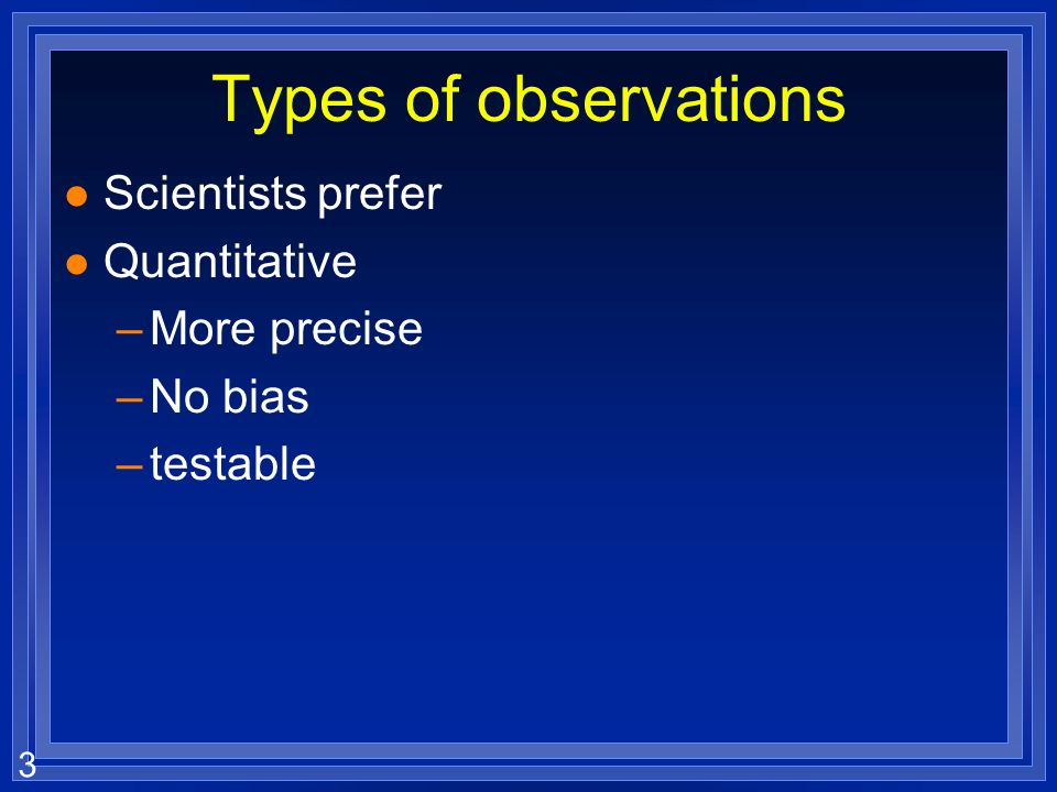 Types of observations Scientists prefer Quantitative More precise