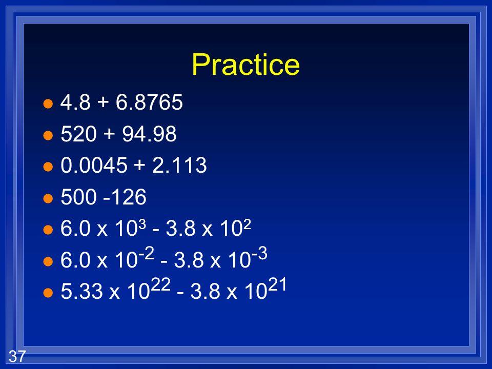 Practice 4.8 + 6.8765. 520 + 94.98. 0.0045 + 2.113. 500 -126. 6.0 x 103 - 3.8 x 102. 6.0 x 10-2 - 3.8 x 10-3.