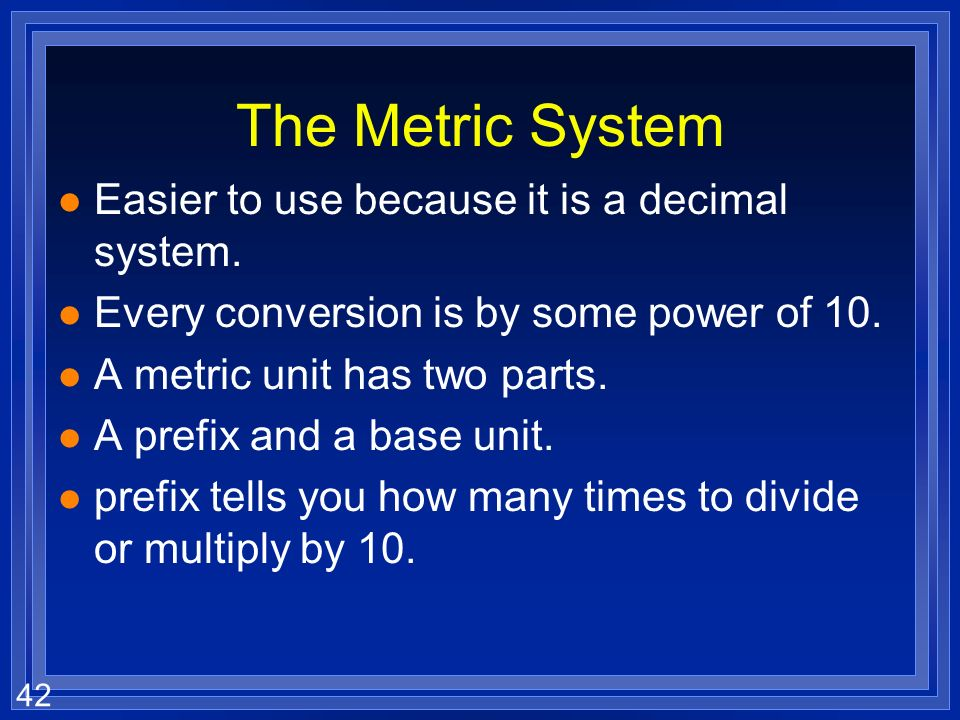 The Metric System Easier to use because it is a decimal system.