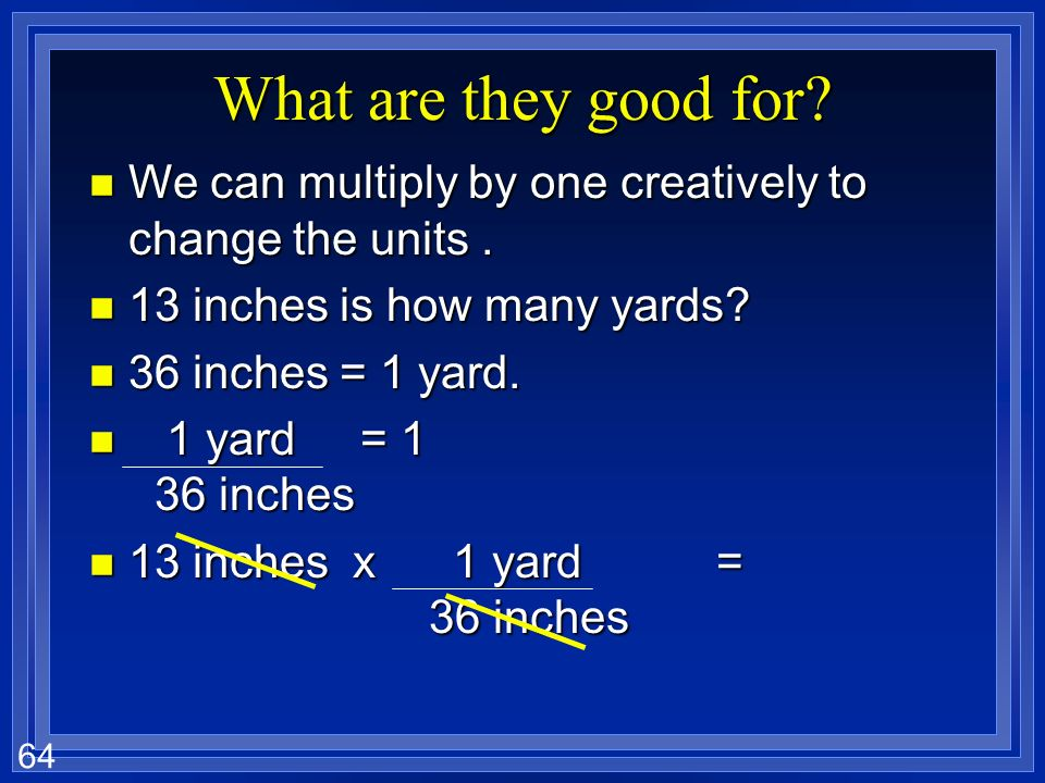 What are they good for We can multiply by one creatively to change the units . 13 inches is how many yards