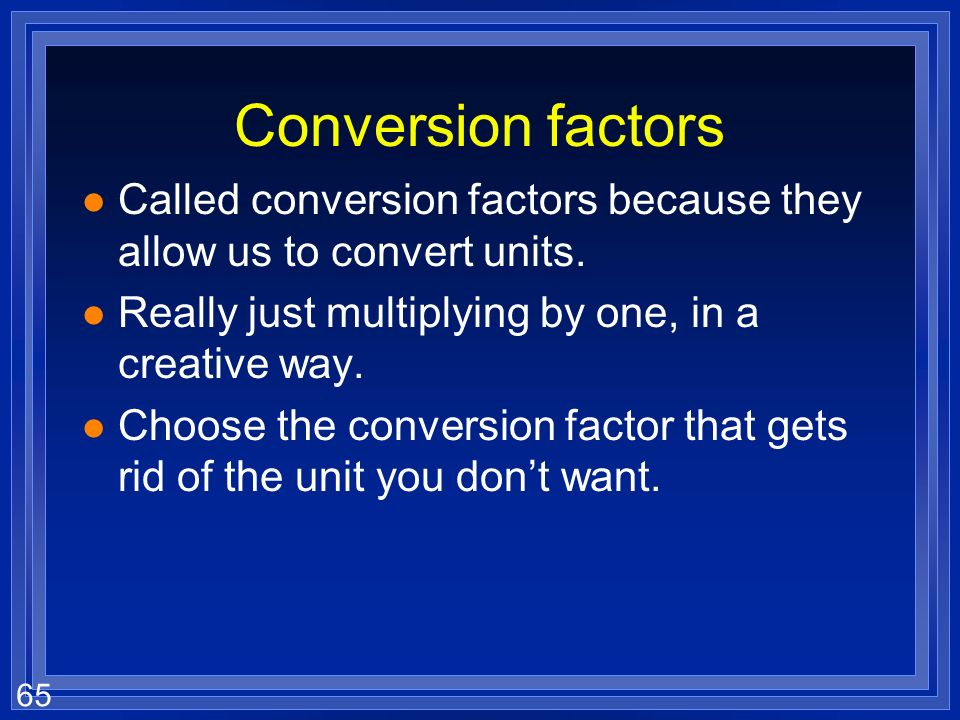 Conversion factors Called conversion factors because they allow us to convert units. Really just multiplying by one, in a creative way.