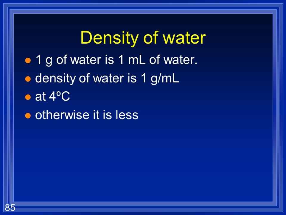 Density of water 1 g of water is 1 mL of water.