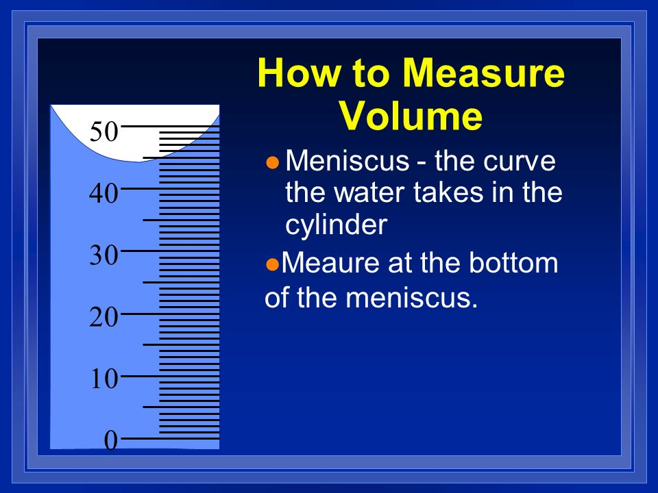 How to Measure Volume 50. Meniscus - the curve the water takes in the cylinder. 40. 30. Meaure at the bottom of the meniscus.