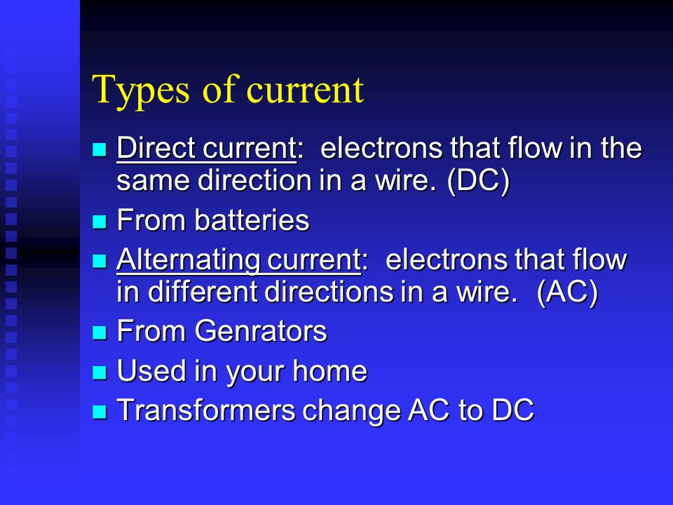 Types of currentDirect current: electrons that flow in the same direction in a wire. (DC) From batteries.
