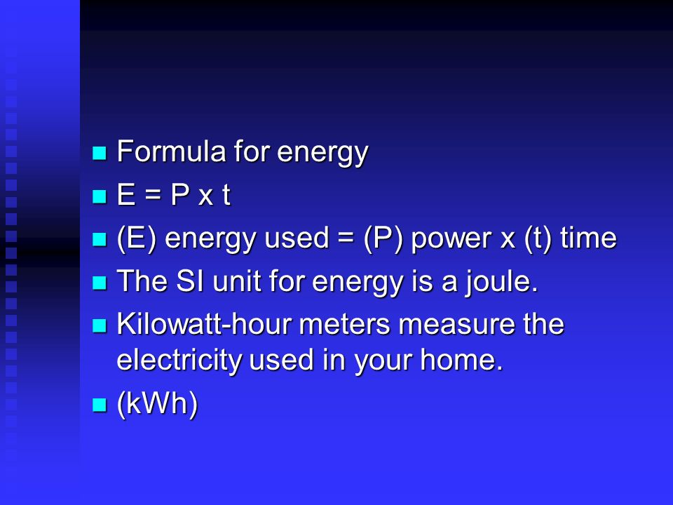 Formula for energy E = P x t. (E) energy used = (P) power x (t) time. The SI unit for energy is a joule.
