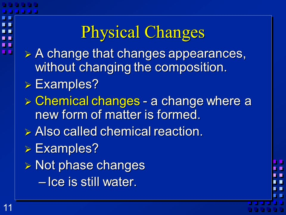Physical Changes A change that changes appearances, without changing the composition. Examples