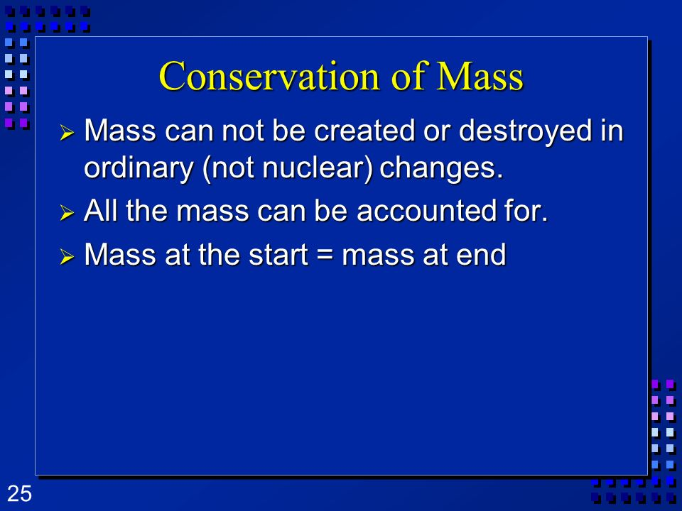 Conservation of Mass Mass can not be created or destroyed in ordinary (not nuclear) changes. All the mass can be accounted for.