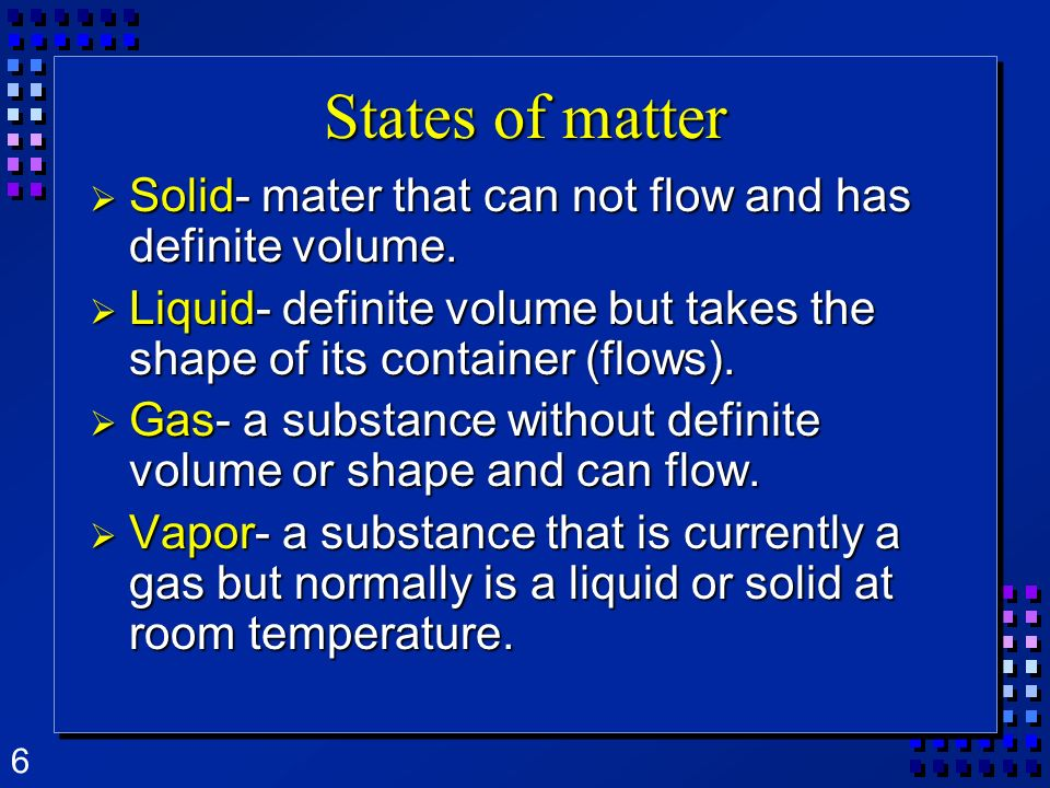 States of matter Solid- mater that can not flow and has definite volume. Liquid- definite volume but takes the shape of its container (flows).