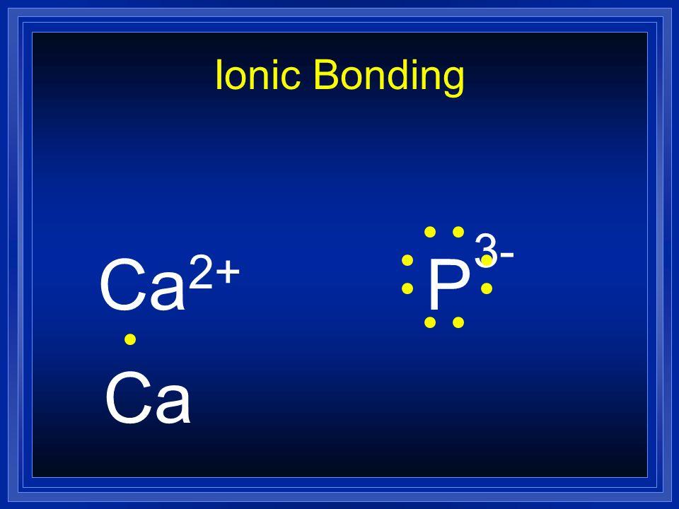 Ionic Bonding Ca2+ P3- Ca