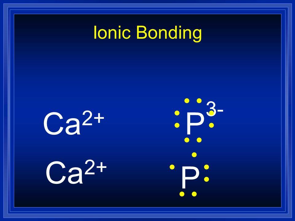Ionic Bonding Ca2+ P3- Ca2+ P