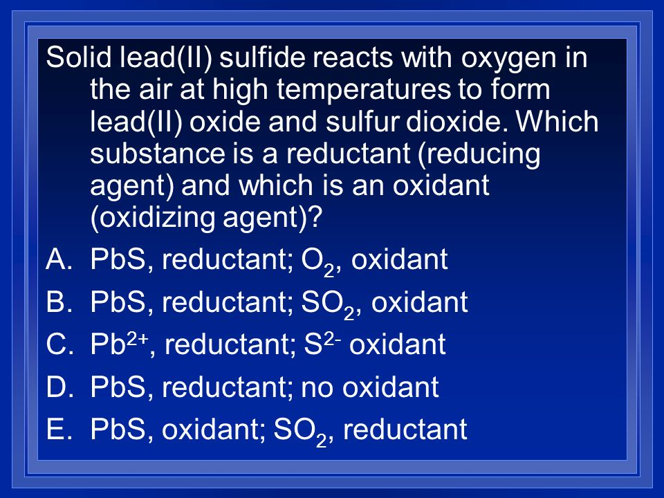 Solid lead(II) sulfide reacts with oxygen in the air at high temperatures to form lead(II) oxide and sulfur dioxide. Which substance is a reductant (reducing agent) and which is an oxidant (oxidizing agent)