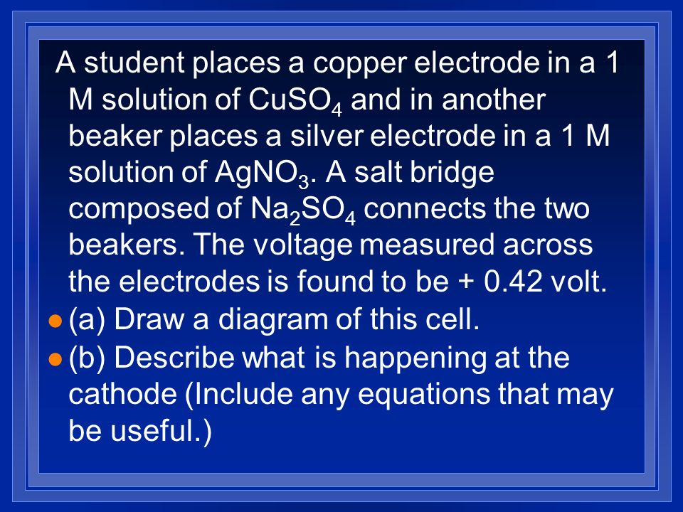 A student places a copper electrode in a 1 M solution of CuSO4 and in another beaker places a silver electrode in a 1 M solution of AgNO3. A salt bridge composed of Na2SO4 connects the two beakers. The voltage measured across the electrodes is found to be + 0.42 volt.