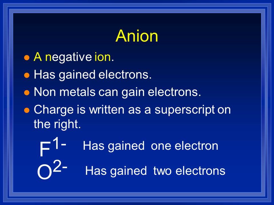 F1- O2- Anion A negative ion. Has gained electrons.