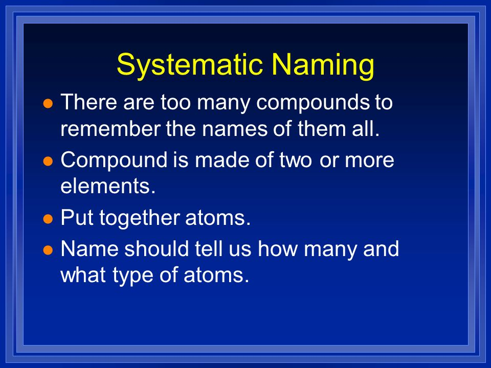 Systematic Naming There are too many compounds to remember the names of them all. Compound is made of two or more elements.
