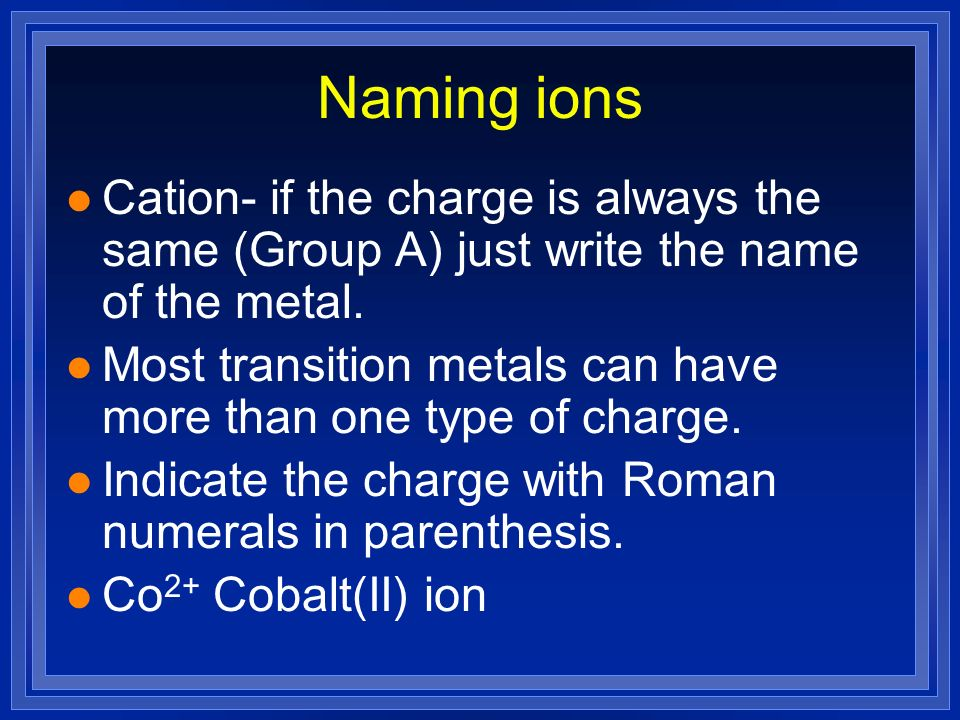 Naming ions Cation- if the charge is always the same (Group A) just write the name of the metal.