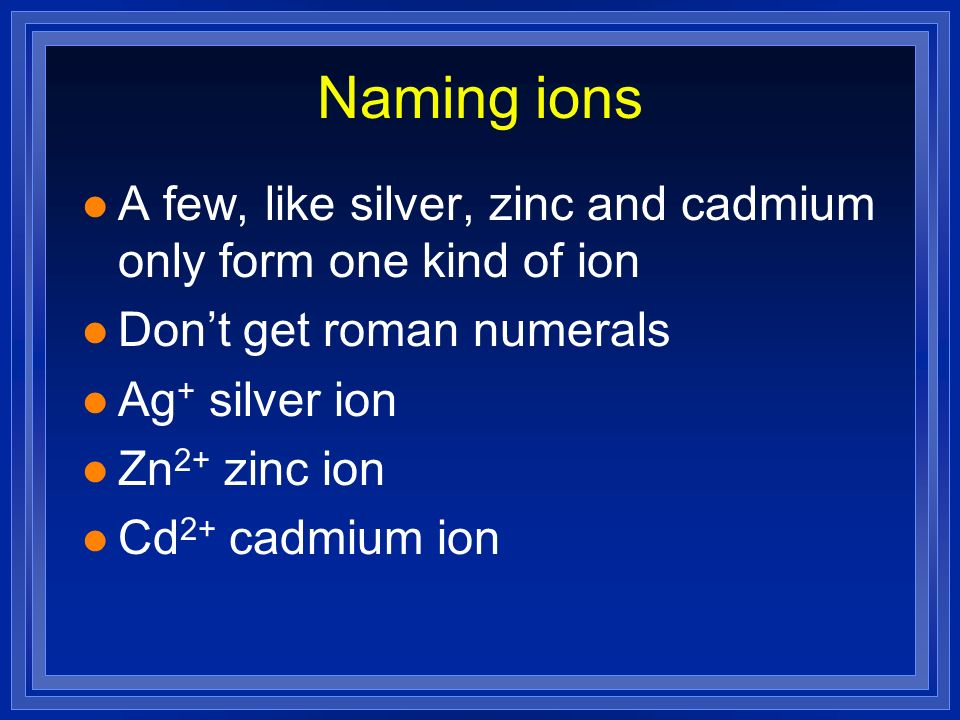 Naming ions A few, like silver, zinc and cadmium only form one kind of ion. Don't get roman numerals.