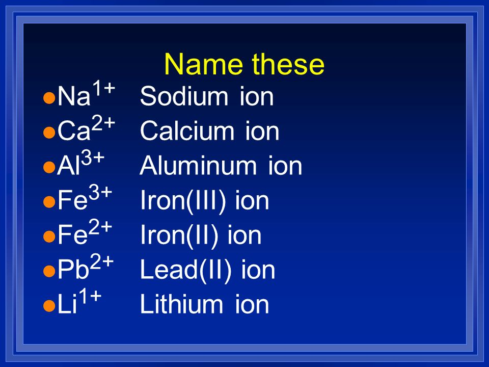Name these Na1+ Sodium ion Ca2+ Calcium ion Al3+ Aluminum ion Fe3+