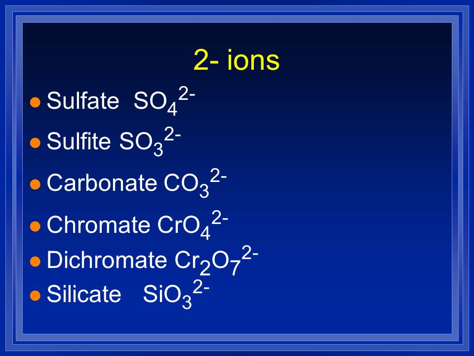 2- ions Sulfate SO42- Sulfite SO32- Carbonate CO32- Chromate CrO42-