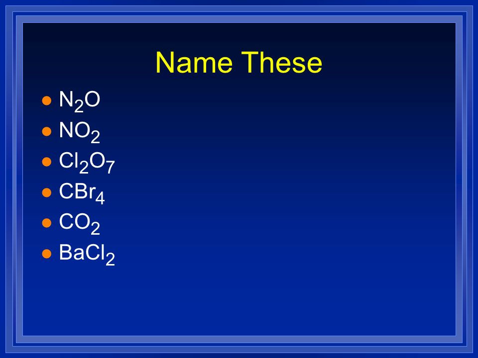 Name These N2O NO2 Cl2O7 CBr4 CO2 BaCl2