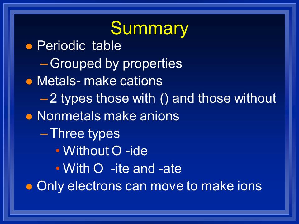 Summary Periodic table Grouped by properties Metals- make cations
