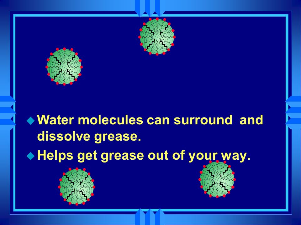 Water molecules can surround and dissolve grease.