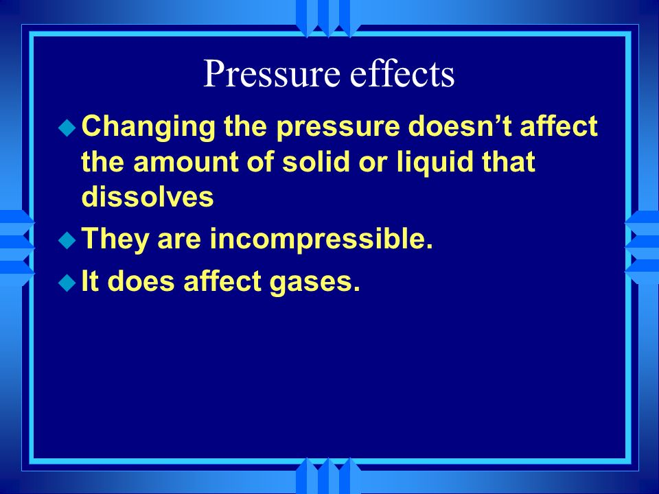 Pressure effectsChanging the pressure doesn't affect the amount of solid or liquid that dissolves. They are incompressible.
