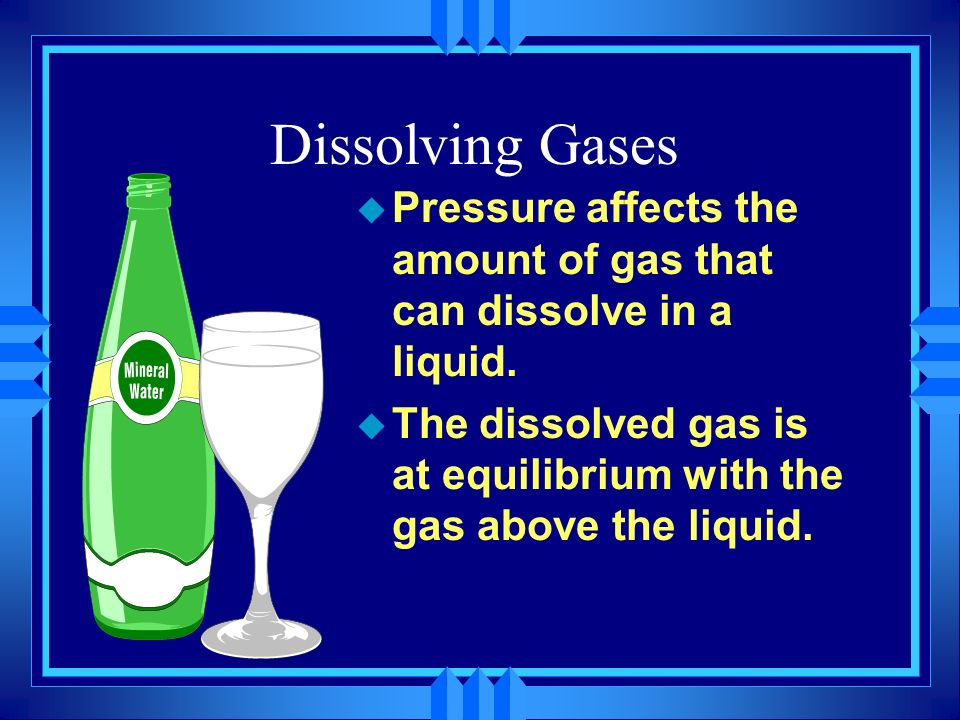 Dissolving Gases Pressure affects the amount of gas that can dissolve in a liquid.