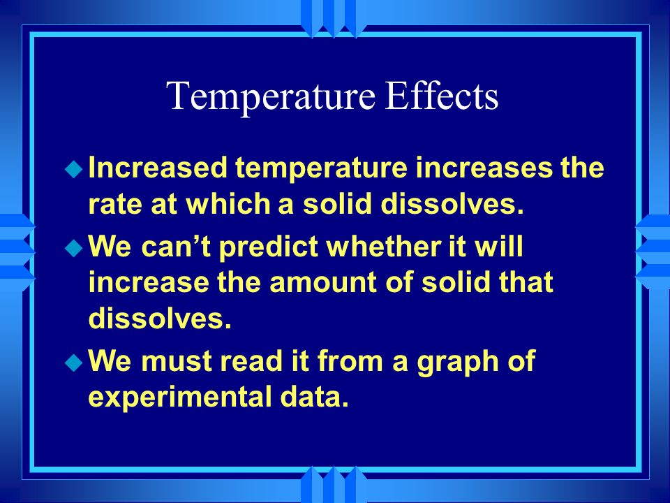 Temperature EffectsIncreased temperature increases the rate at which a solid dissolves.