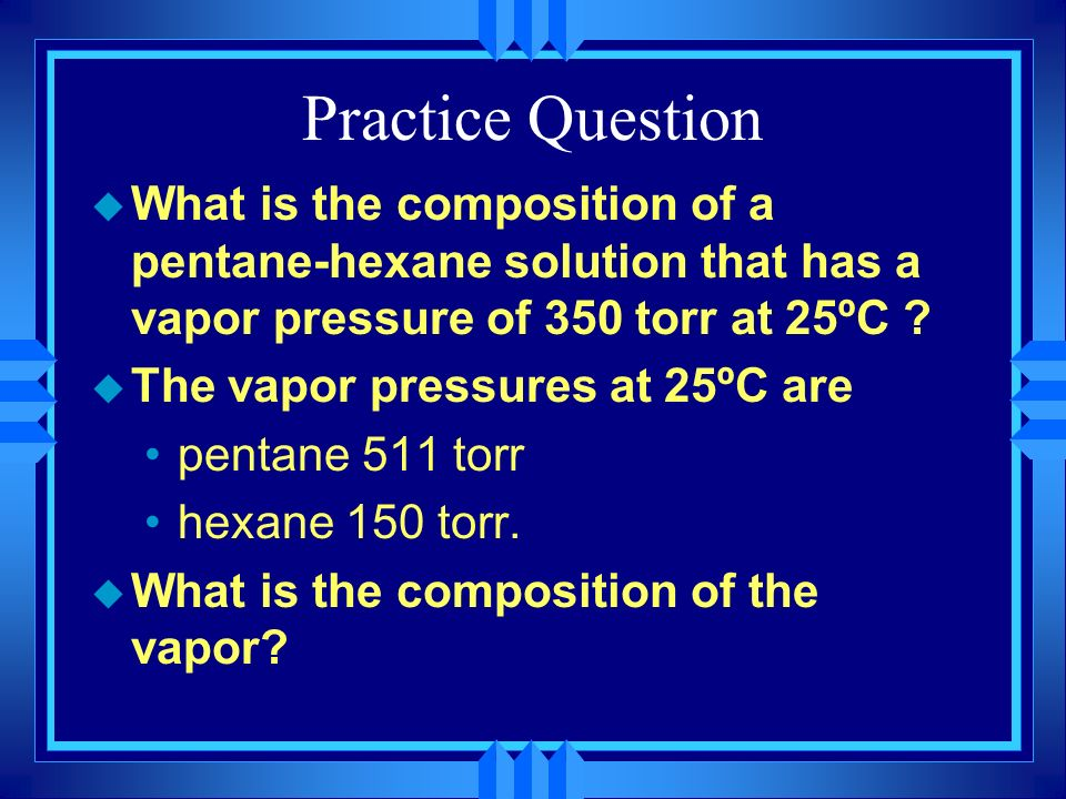 Practice Question What is the composition of a pentane-hexane solution that has a vapor pressure of 350 torr at 25ºC