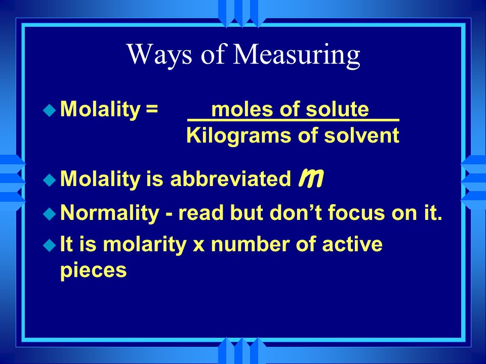 Ways of Measuring Molality = moles of solute Kilograms of solvent