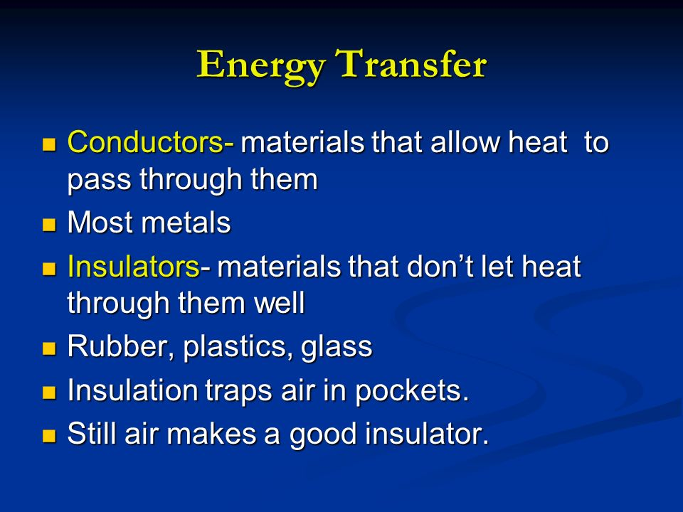 Energy TransferConductors- materials that allow heat to pass through them. Most metals. Insulators- materials that don't let heat through them well.