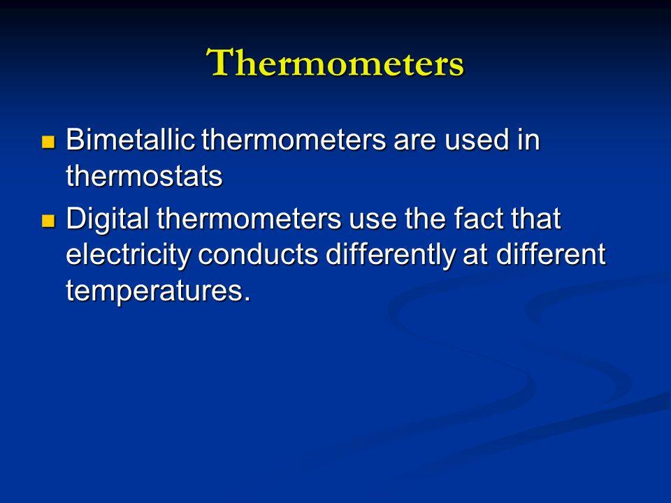 Thermometers Bimetallic thermometers are used in thermostats