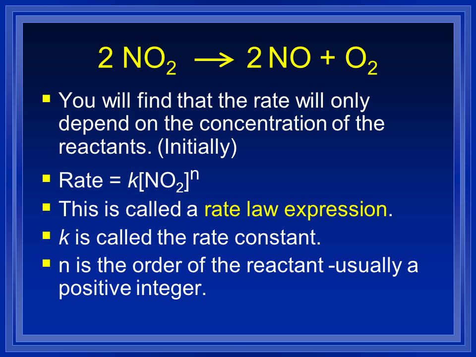 2 NO2 2 NO + O2 You will find that the rate will only depend on the concentration of the reactants. (Initially)