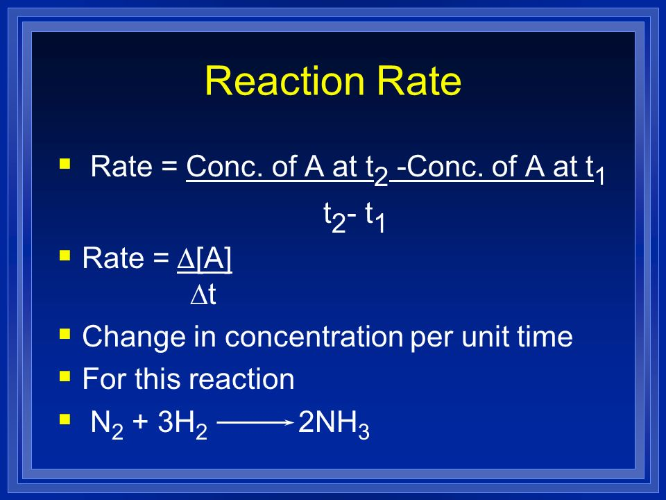 Reaction Rate Rate = Conc. of A at t2 -Conc. of A at t1 t2- t1